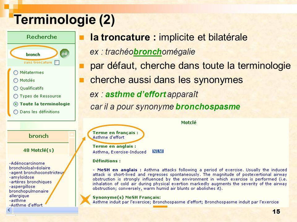 15 Terminologie (2) la troncature : implicite et bilatérale ex : trachéobronchomégalie par défaut, cherche dans toute la terminologie cherche aussi dans les synonymes ex : asthme deffort apparaît car il a pour synonyme bronchospasme
