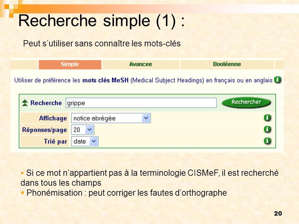 20 Recherche simple (1) : Si ce mot nappartient pas à la terminologie CISMeF, il est recherché dans tous les champs Phonémisation : peut corriger les fautes dorthographe Peut sutiliser sans connaître les mots-clés