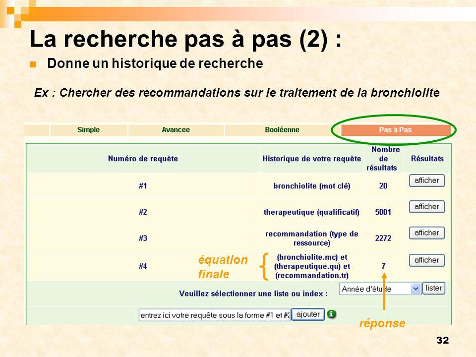 32 La recherche pas à pas (2) : Donne un historique de recherche équation finale réponse Ex : Chercher des recommandations sur le traitement de la bronchiolite