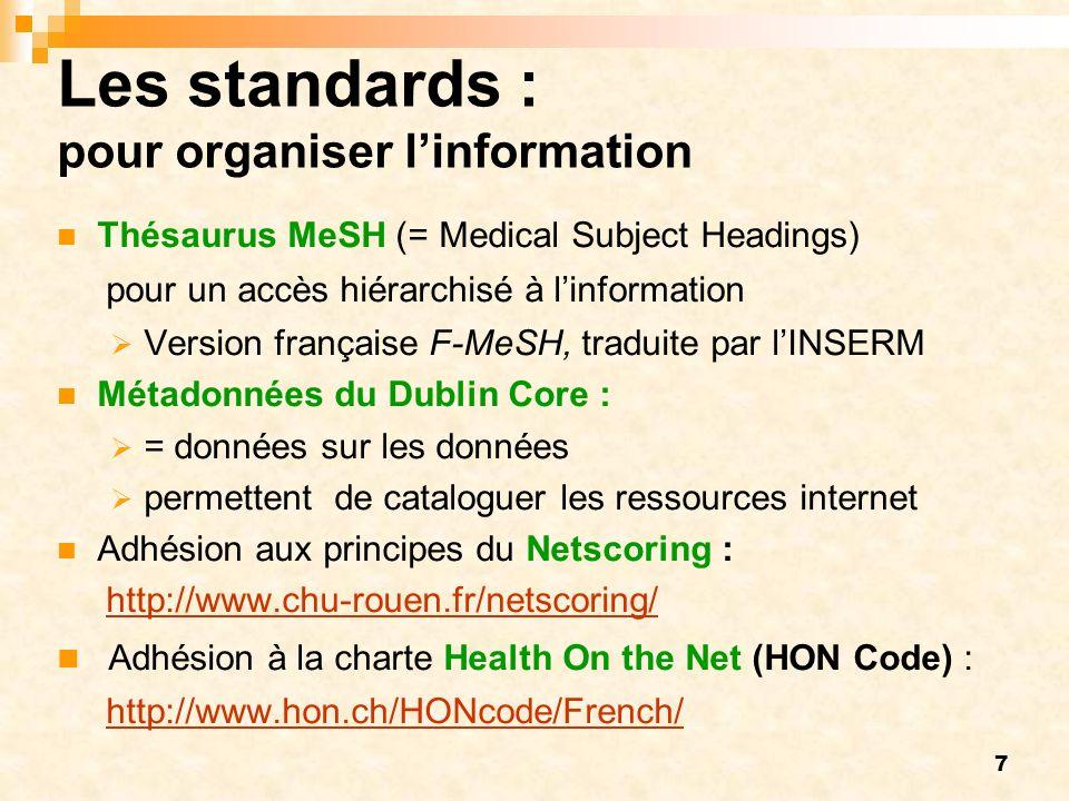 7 Les standards : pour organiser linformation Thésaurus MeSH (= Medical Subject Headings) pour un accès hiérarchisé à linformation Version française F-MeSH, traduite par lINSERM Métadonnées du Dublin Core : = données sur les données permettent de cataloguer les ressources internet Adhésion aux principes du Netscoring : http://www.chu-rouen.fr/netscoring/ Adhésion à la charte Health On the Net (HON Code) : http://www.hon.ch/HONcode/French/