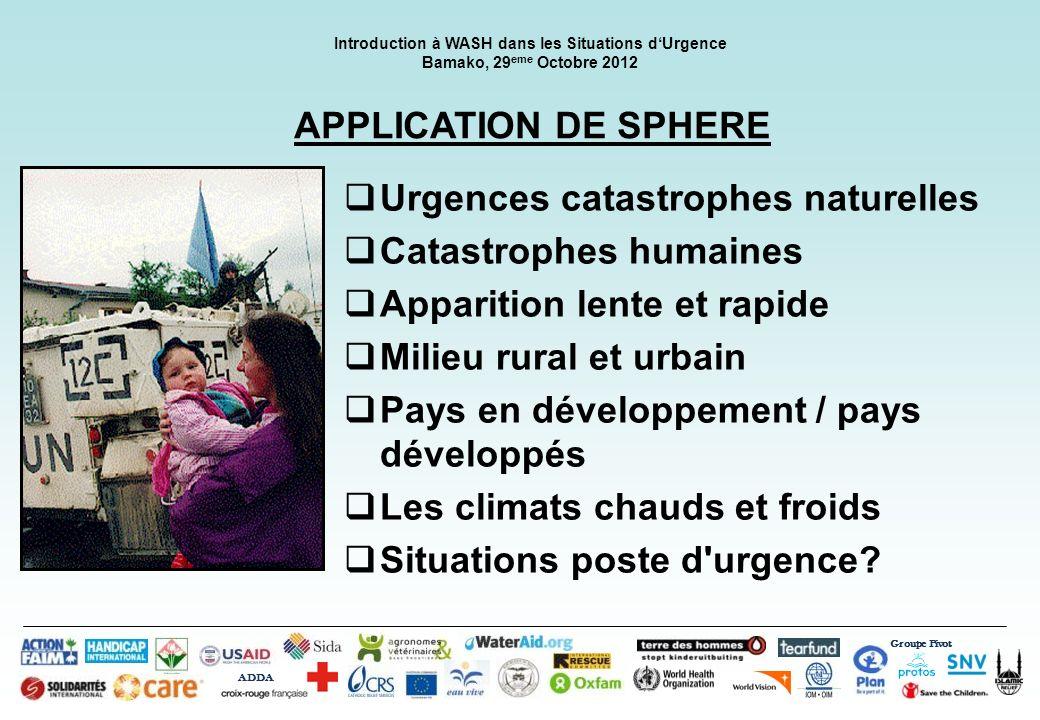 Groupe Pivot ADDA Introduction à WASH dans les Situations dUrgence Bamako, 29 eme Octobre 2012 APPLICATION DE SPHERE Urgences catastrophes naturelles