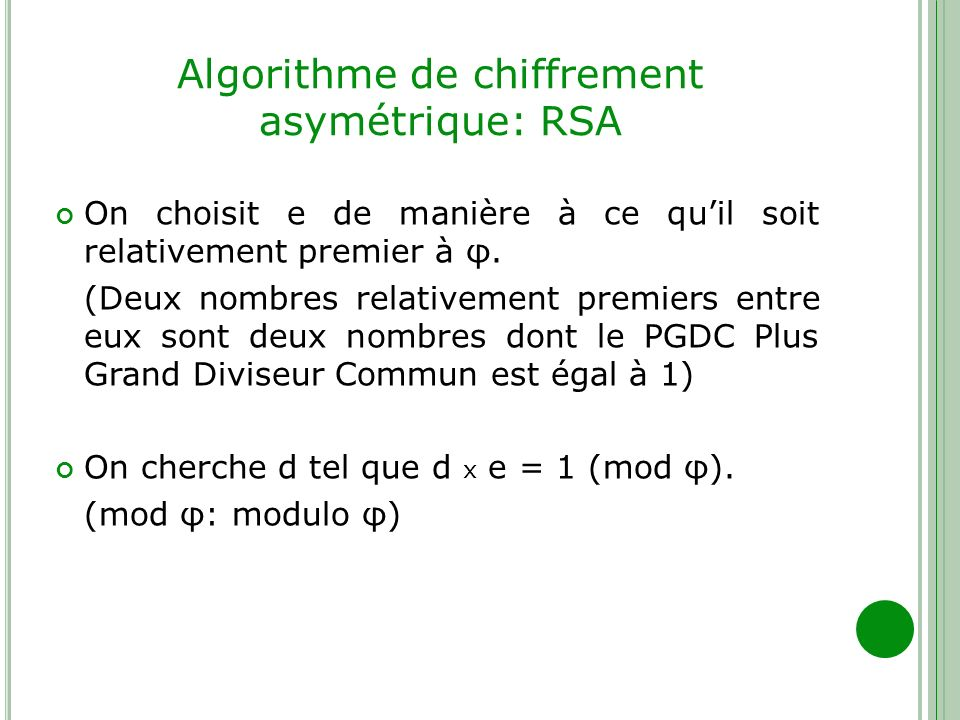 Algorithme de chiffrement asymétrique: RSA On choisit e de manière à ce quil soit relativement premier à φ. (Deux nombres relativement premiers entre