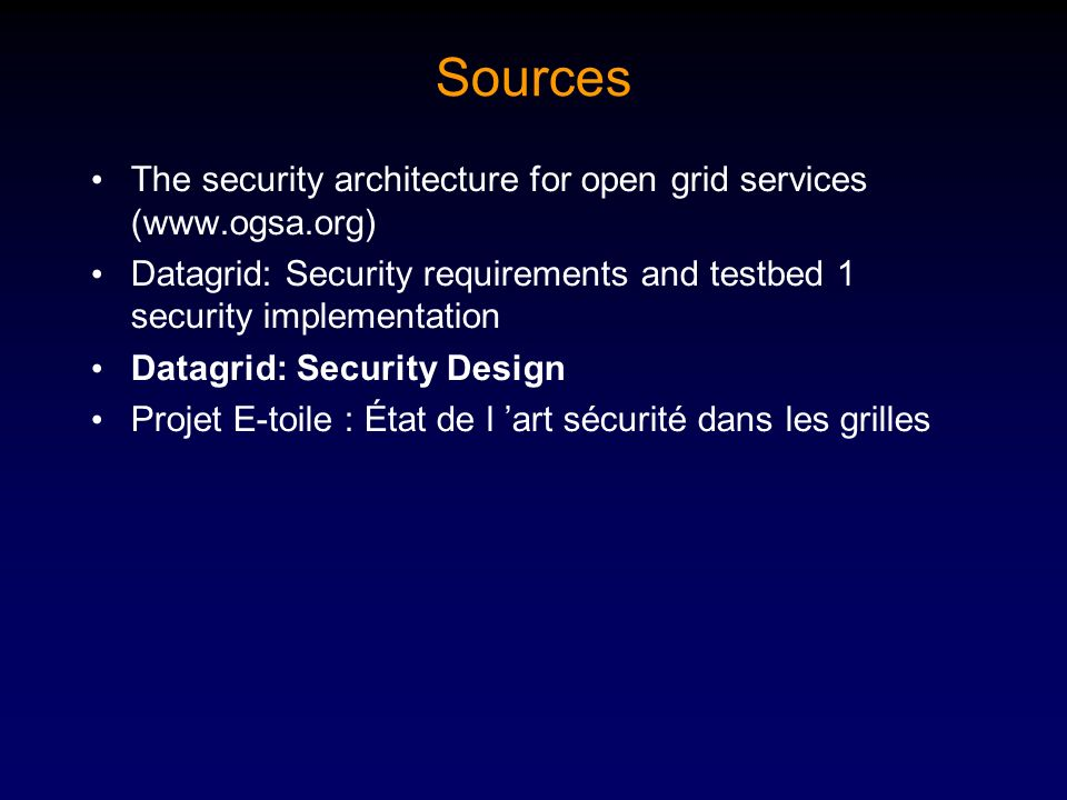 Sources The security architecture for open grid services (www.ogsa.org) Datagrid: Security requirements and testbed 1 security implementation Datagrid: Security Design Projet E-toile : État de l art sécurité dans les grilles