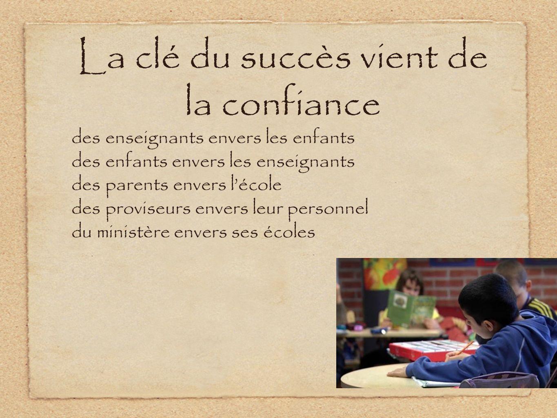 La clé du succès vient de la confiance des enseignants envers les enfants des enfants envers les enseignants des parents envers lécole des proviseurs envers leur personnel du ministère envers ses écoles
