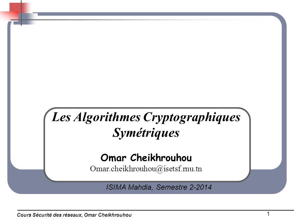 Cours Sécurité des réseaux, Omar Cheikhrouhou 1 Les Algorithmes Cryptographiques Symétriques Omar Cheikhrouhou Omar.cheikhrouhou@isetsf.rnu.tn ISIMA M