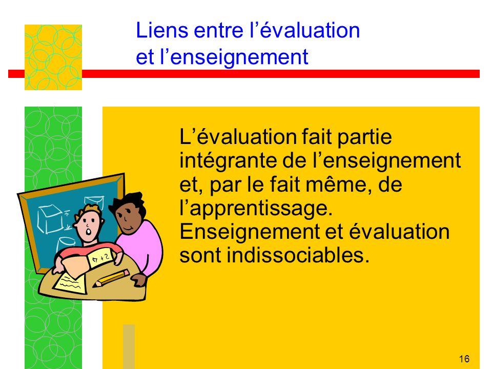 16 Liens entre lévaluation et lenseignement Lévaluation fait partie intégrante de lenseignement et, par le fait même, de lapprentissage. Enseignement