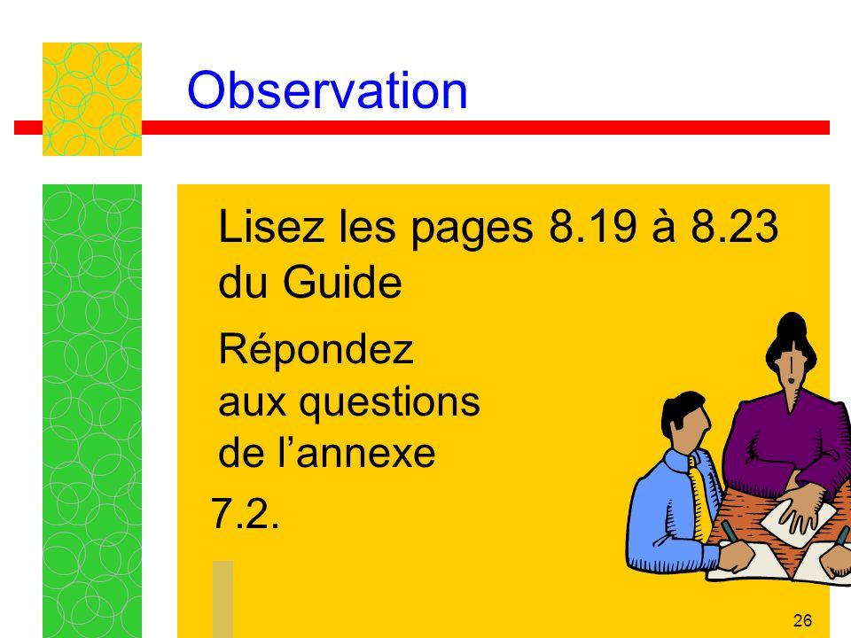 26 Observation Lisez les pages 8.19 à 8.23 du Guide Répondez aux questions de lannexe 7.2.