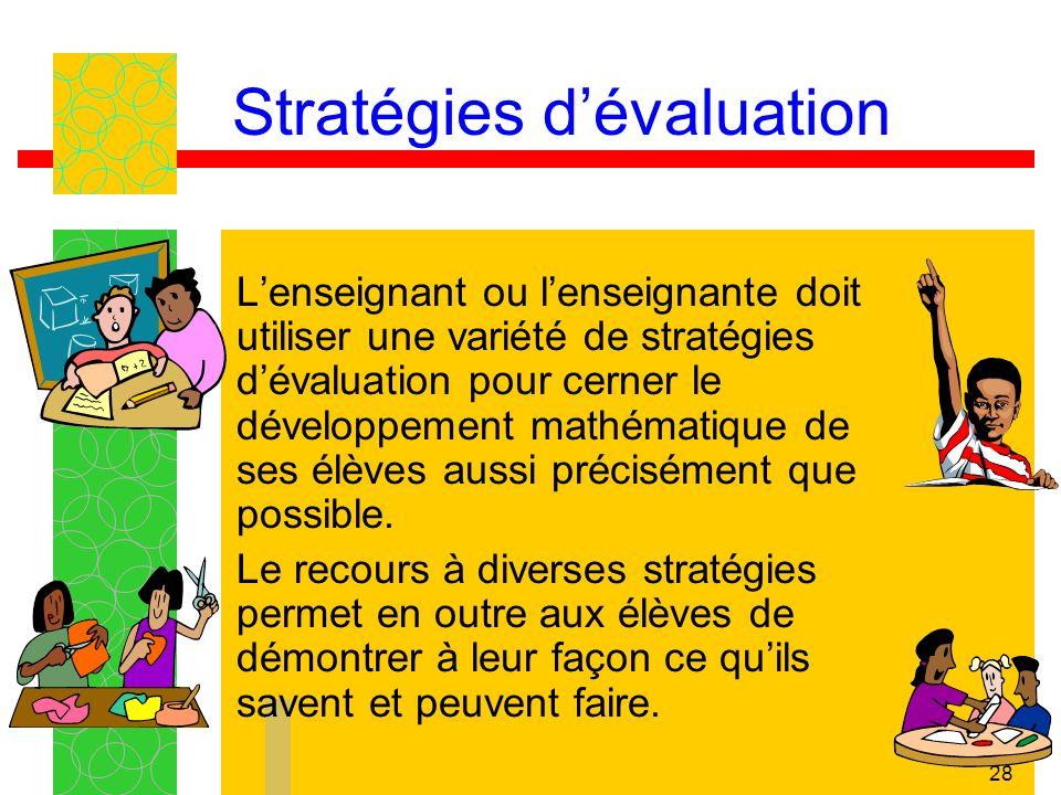 28 Stratégies dévaluation Lenseignant ou lenseignante doit utiliser une variété de stratégies dévaluation pour cerner le développement mathématique de