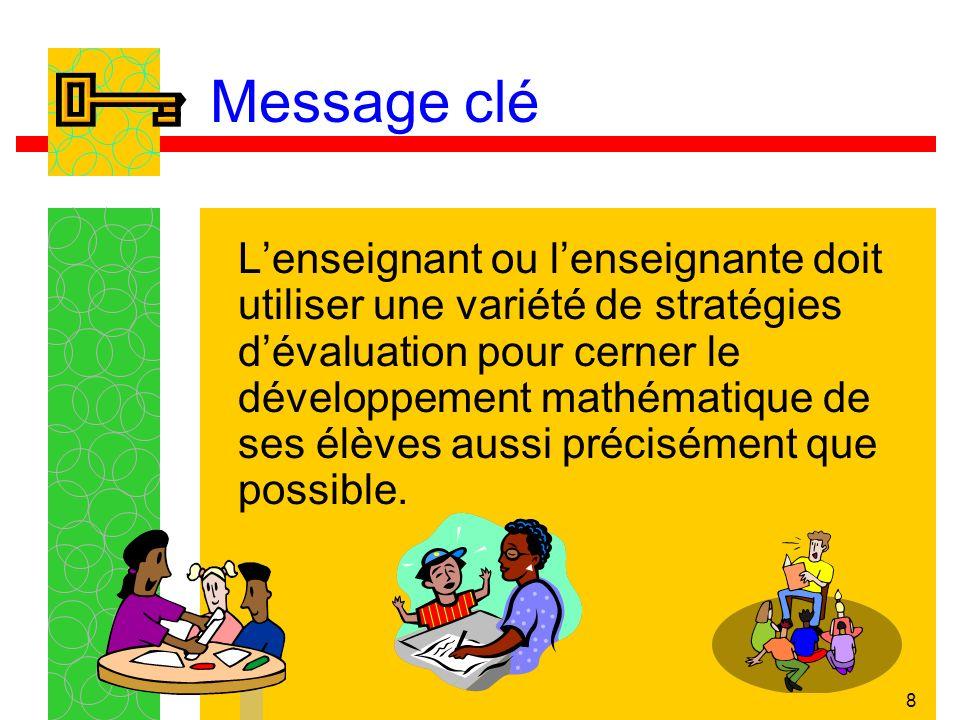 8 Message clé Lenseignant ou lenseignante doit utiliser une variété de stratégies dévaluation pour cerner le développement mathématique de ses élèves
