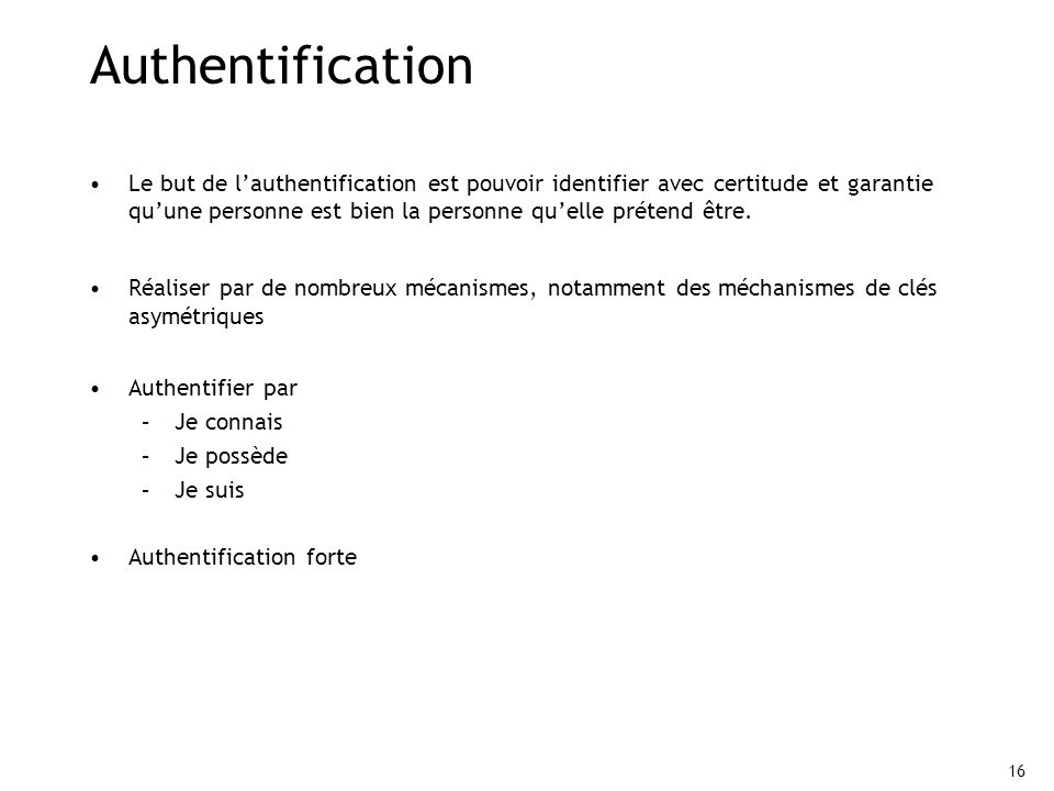 16 Authentification Le but de lauthentification est pouvoir identifier avec certitude et garantie quune personne est bien la personne quelle prétend ê