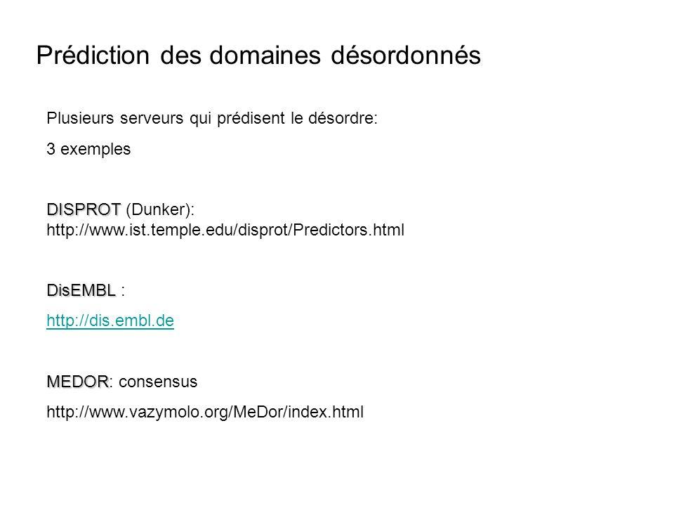 Prédiction des domaines désordonnés Plusieurs serveurs qui prédisent le désordre: 3 exemples DISPROT DISPROT (Dunker): http://www.ist.temple.edu/disprot/Predictors.html DisEMBL DisEMBL : http://dis.embl.de MEDOR MEDOR: consensus http://www.vazymolo.org/MeDor/index.html