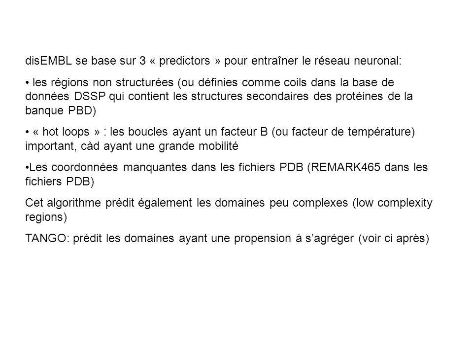 disEMBL se base sur 3 « predictors » pour entraîner le réseau neuronal: les régions non structurées (ou définies comme coils dans la base de données DSSP qui contient les structures secondaires des protéines de la banque PBD) « hot loops » : les boucles ayant un facteur B (ou facteur de température) important, càd ayant une grande mobilité Les coordonnées manquantes dans les fichiers PDB (REMARK465 dans les fichiers PDB) Cet algorithme prédit également les domaines peu complexes (low complexity regions) TANGO: prédit les domaines ayant une propension à sagréger (voir ci après)