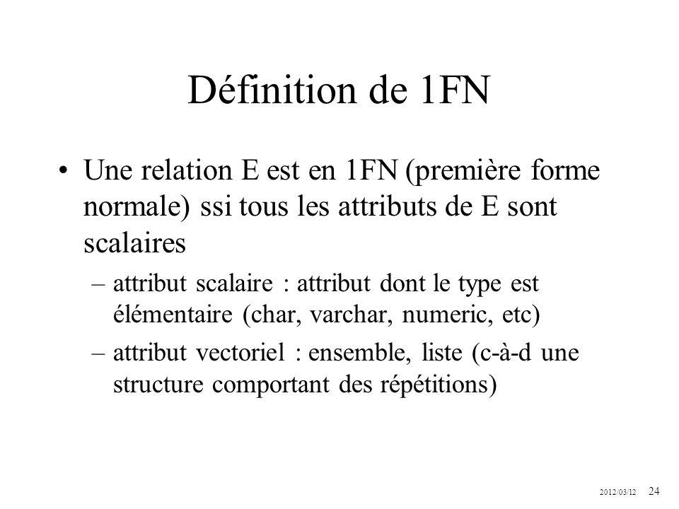 2012/03/12 24 Définition de 1FN Une relation E est en 1FN (première forme normale) ssi tous les attributs de E sont scalaires –attribut scalaire : att