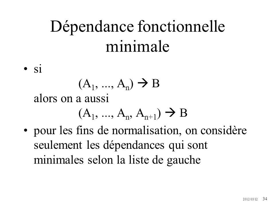 2012/03/12 34 Dépendance fonctionnelle minimale si (A 1,..., A n ) B alors on a aussi (A 1,..., A n, A n+1 ) B pour les fins de normalisation, on cons