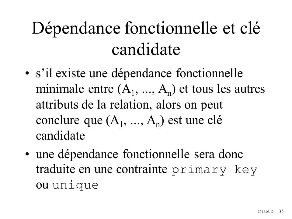 2012/03/12 35 Dépendance fonctionnelle et clé candidate sil existe une dépendance fonctionnelle minimale entre (A 1,..., A n ) et tous les autres attr