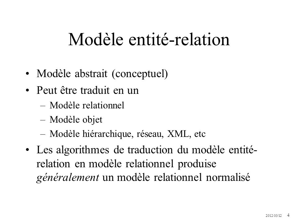 2012/03/12 4 Modèle entité-relation Modèle abstrait (conceptuel) Peut être traduit en un –Modèle relationnel –Modèle objet –Modèle hiérarchique, résea