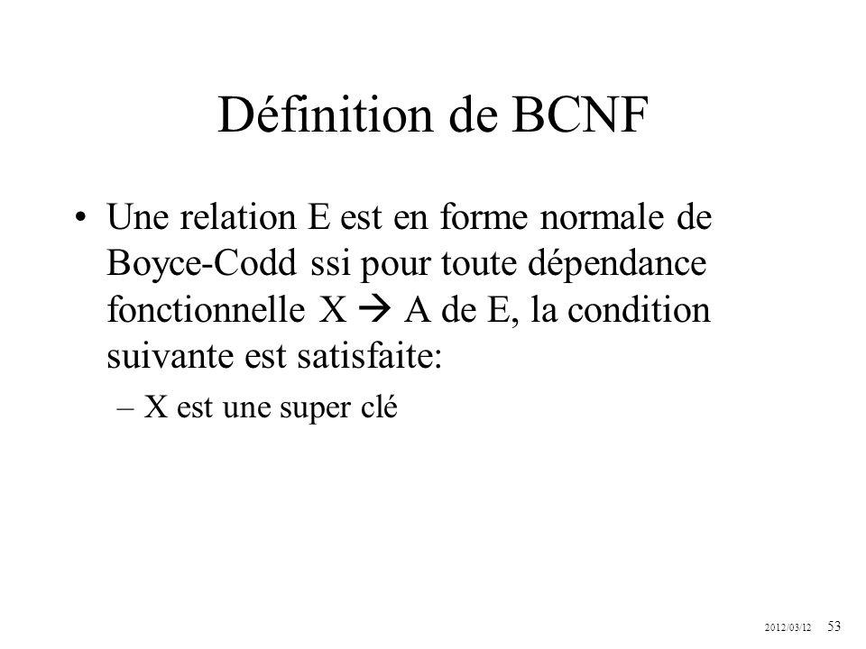 2012/03/12 53 Définition de BCNF Une relation E est en forme normale de Boyce-Codd ssi pour toute dépendance fonctionnelle X A de E, la condition suiv