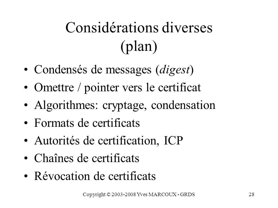 Copyright © 2003-2008 Yves MARCOUX - GRDS28 Considérations diverses (plan) Condensés de messages (digest) Omettre / pointer vers le certificat Algorithmes: cryptage, condensation Formats de certificats Autorités de certification, ICP Chaînes de certificats Révocation de certificats