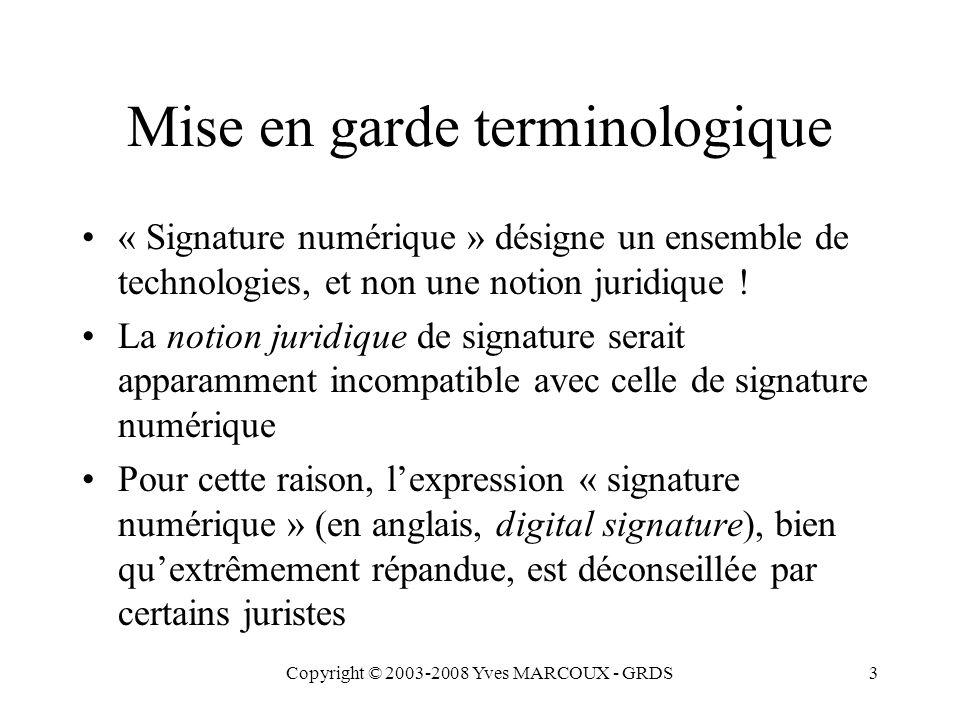 Copyright © 2003-2008 Yves MARCOUX - GRDS3 Mise en garde terminologique « Signature numérique » désigne un ensemble de technologies, et non une notion juridique .