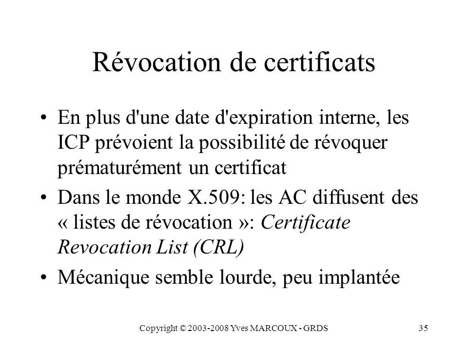 Copyright © 2003-2008 Yves MARCOUX - GRDS35 Révocation de certificats En plus d une date d expiration interne, les ICP prévoient la possibilité de révoquer prématurément un certificat Dans le monde X.509: les AC diffusent des « listes de révocation »: Certificate Revocation List (CRL) Mécanique semble lourde, peu implantée
