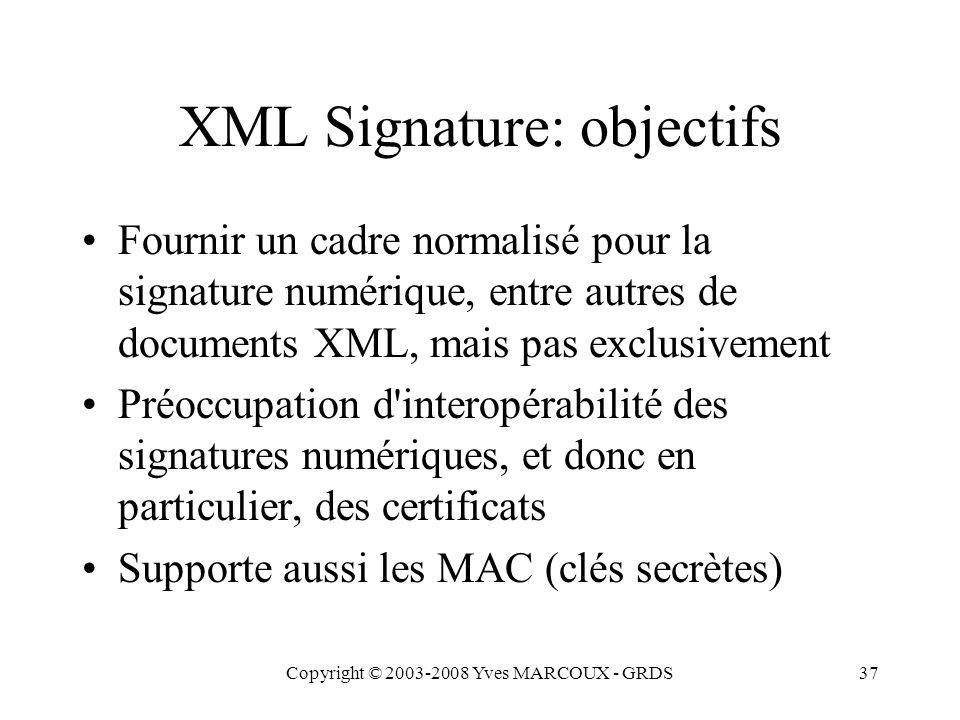 Copyright © 2003-2008 Yves MARCOUX - GRDS37 XML Signature: objectifs Fournir un cadre normalisé pour la signature numérique, entre autres de documents XML, mais pas exclusivement Préoccupation d interopérabilité des signatures numériques, et donc en particulier, des certificats Supporte aussi les MAC (clés secrètes)