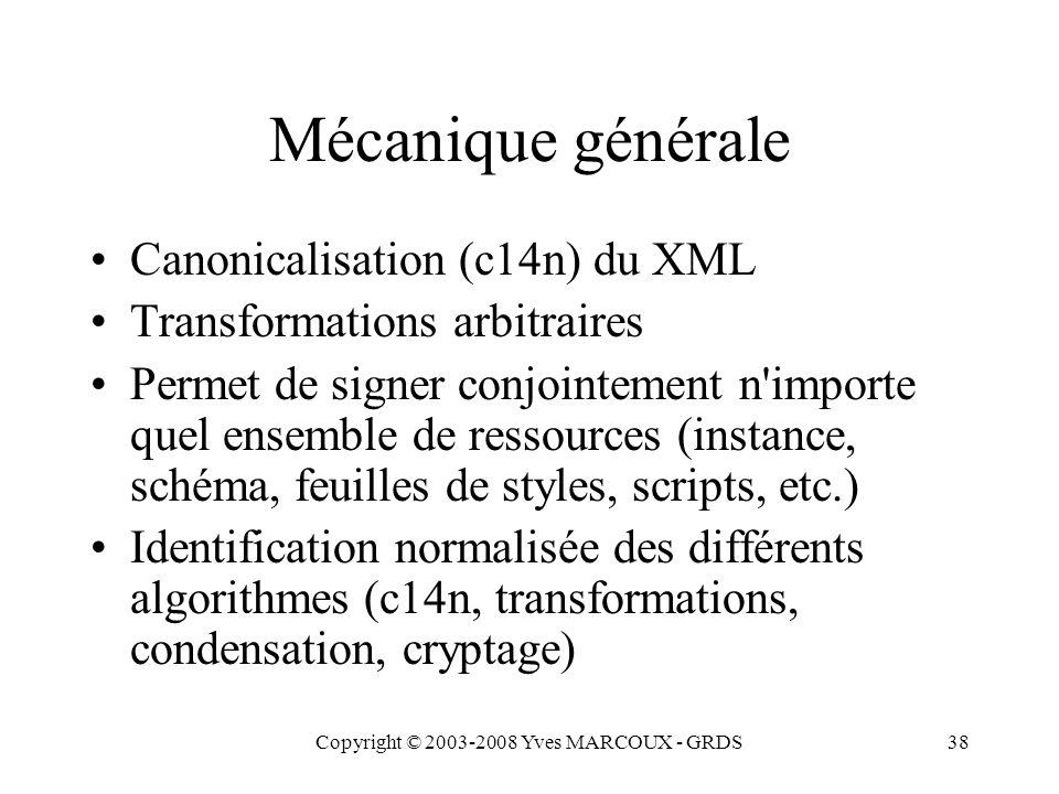 Copyright © 2003-2008 Yves MARCOUX - GRDS38 Mécanique générale Canonicalisation (c14n) du XML Transformations arbitraires Permet de signer conjointement n importe quel ensemble de ressources (instance, schéma, feuilles de styles, scripts, etc.) Identification normalisée des différents algorithmes (c14n, transformations, condensation, cryptage)