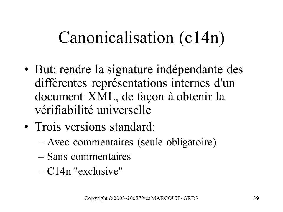 Copyright © 2003-2008 Yves MARCOUX - GRDS39 Canonicalisation (c14n) But: rendre la signature indépendante des différentes représentations internes d un document XML, de façon à obtenir la vérifiabilité universelle Trois versions standard: –Avec commentaires (seule obligatoire) –Sans commentaires –C14n exclusive