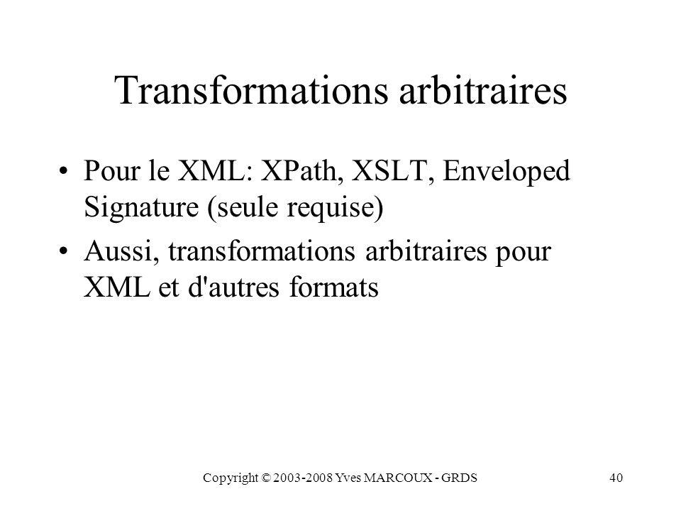 Copyright © 2003-2008 Yves MARCOUX - GRDS40 Transformations arbitraires Pour le XML: XPath, XSLT, Enveloped Signature (seule requise) Aussi, transformations arbitraires pour XML et d autres formats