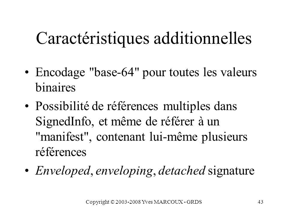 Copyright © 2003-2008 Yves MARCOUX - GRDS43 Caractéristiques additionnelles Encodage base-64 pour toutes les valeurs binaires Possibilité de références multiples dans SignedInfo, et même de référer à un manifest , contenant lui-même plusieurs références Enveloped, enveloping, detached signature