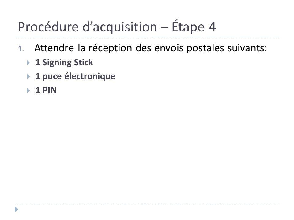 Procédure dacquisition – Étape 4 1. Attendre la réception des envois postales suivants: 1 Signing Stick 1 puce électronique 1 PIN