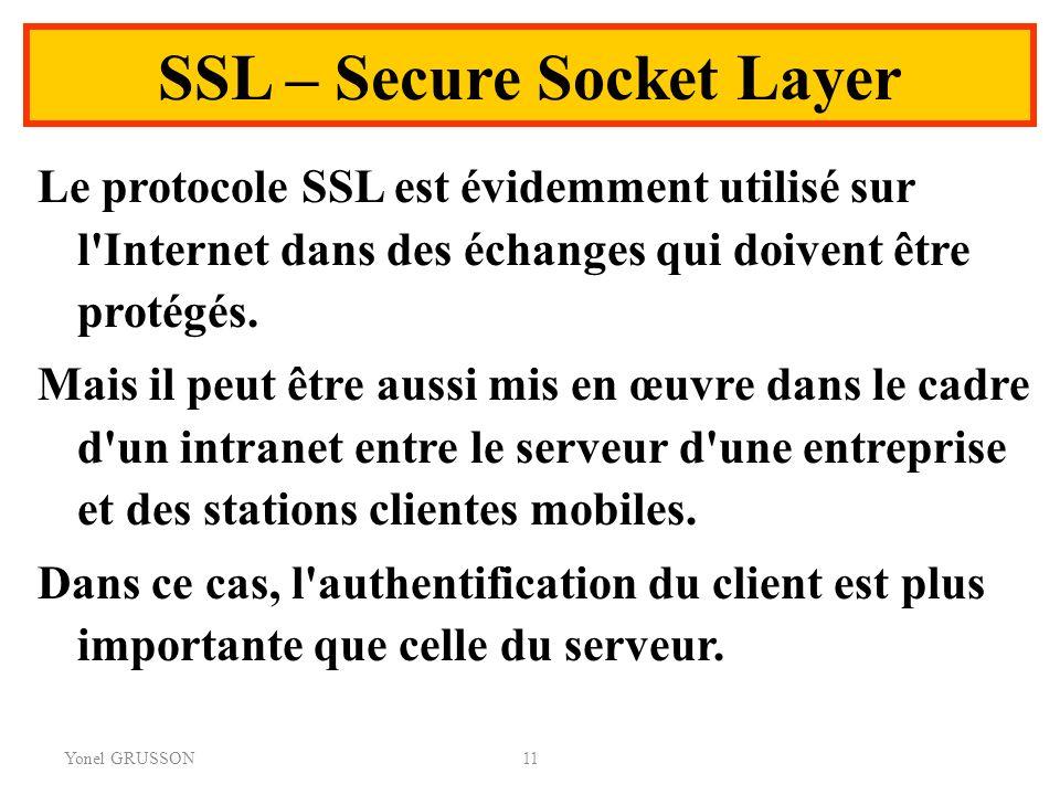 Yonel GRUSSON11 SSL – Secure Socket Layer Le protocole SSL est évidemment utilisé sur l'Internet dans des échanges qui doivent être protégés. Mais il