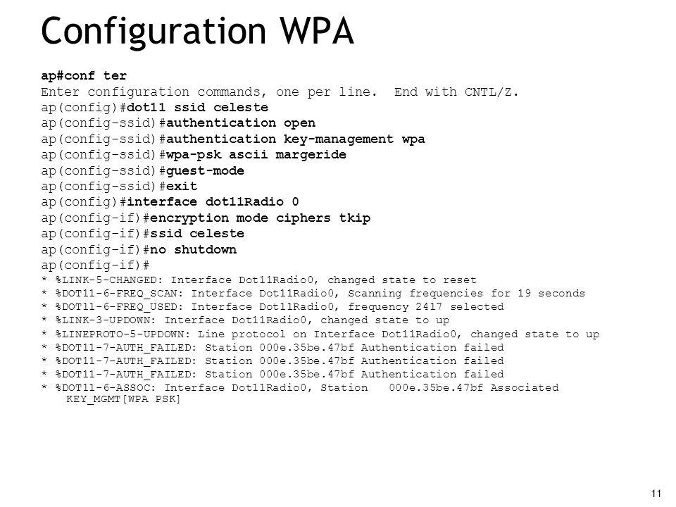 11 Configuration WPA ap#conf ter Enter configuration commands, one per line. End with CNTL/Z. ap(config)#dot11 ssid celeste ap(config-ssid)#authentica