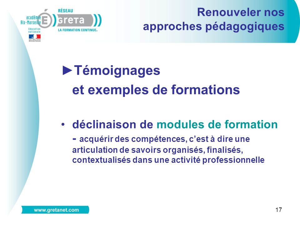 17 Renouveler nos approches pédagogiques Témoignages et exemples de formations déclinaison de modules de formation - acquérir des compétences, cest à