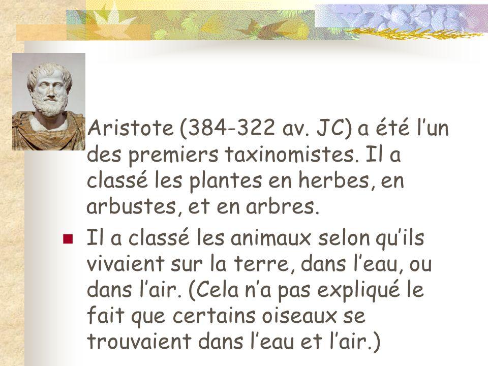 Aristote (384-322 av. JC) a été lun des premiers taxinomistes. Il a classé les plantes en herbes, en arbustes, et en arbres. Il a classé les animaux s