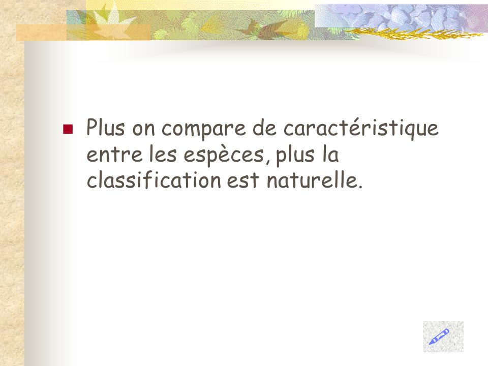 Plus on compare de caractéristique entre les espèces, plus la classification est naturelle.