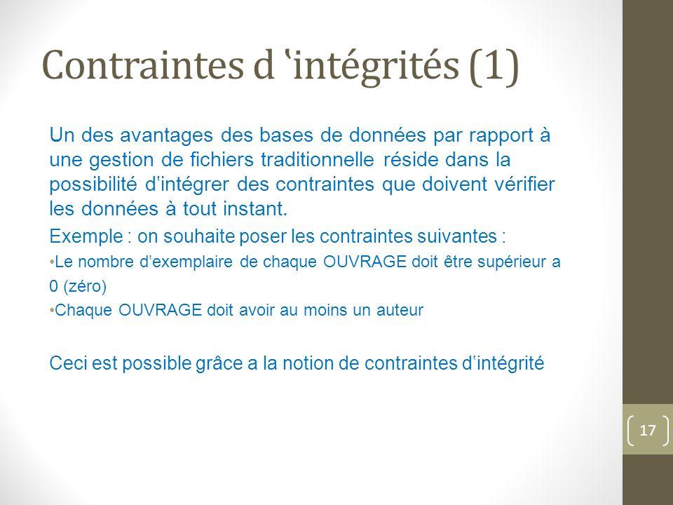 Contraintes d intégrités (1) Un des avantages des bases de données par rapport à une gestion de fichiers traditionnelle réside dans la possibilité dintégrer des contraintes que doivent vérifier les données à tout instant.
