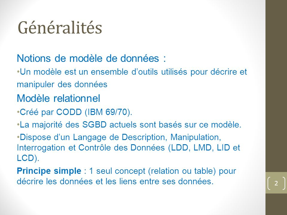 Généralités Notions de modèle de données : Un modèle est un ensemble doutils utilisés pour décrire et manipuler des données Modèle relationnel Créé par CODD (IBM 69/70).