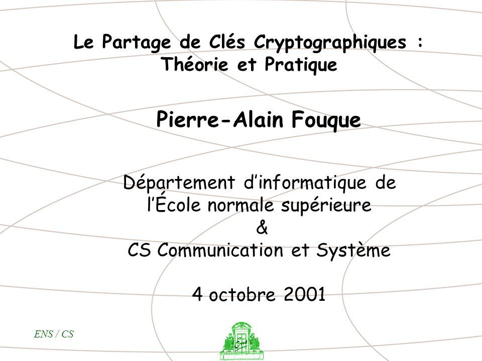 ENS / CS Le Partage de Clés Cryptographiques : Théorie et Pratique Pierre-Alain Fouque Département dinformatique de lÉcole normale supérieure & CS Com
