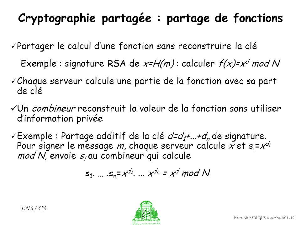 Pierre-Alain FOUQUE, 4 octobre 2001 - 10 ENS / CS Cryptographie partagée : partage de fonctions Partager le calcul dune fonction sans reconstruire la