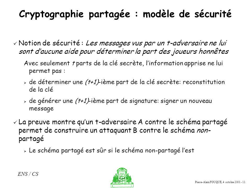 Pierre-Alain FOUQUE, 4 octobre 2001 - 11 ENS / CS Cryptographie partagée : modèle de sécurité Notion de sécurité : Les messages vus par un t-adversair