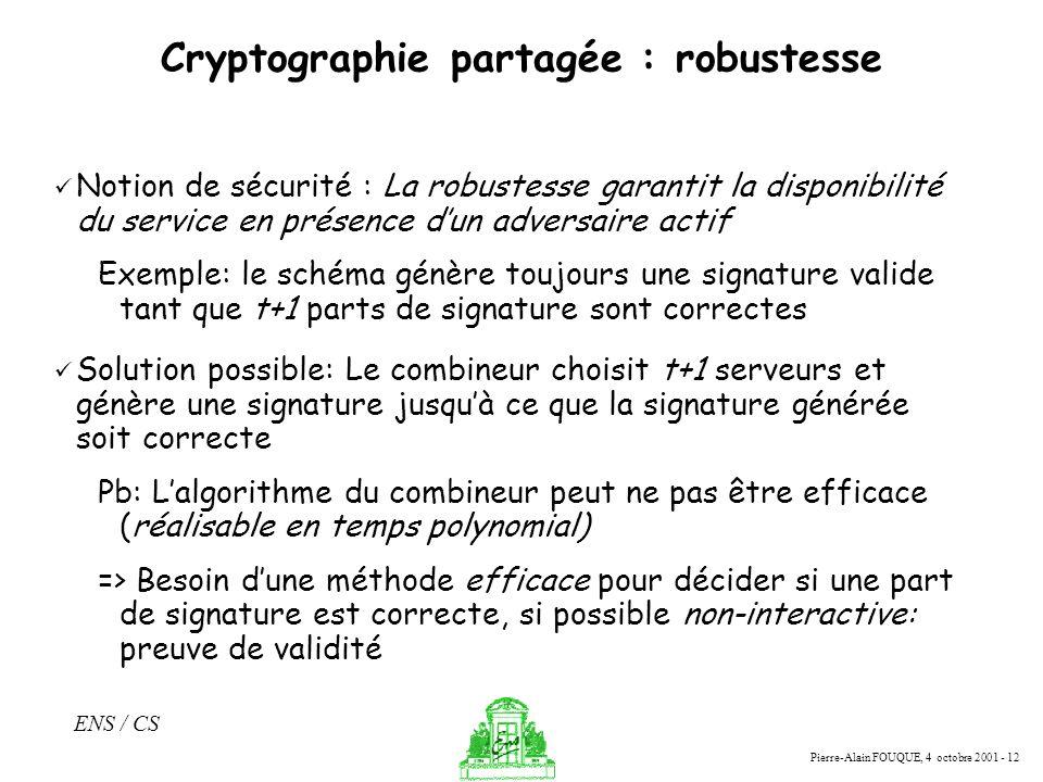 Pierre-Alain FOUQUE, 4 octobre 2001 - 12 ENS / CS Cryptographie partagée : robustesse Notion de sécurité : La robustesse garantit la disponibilité du