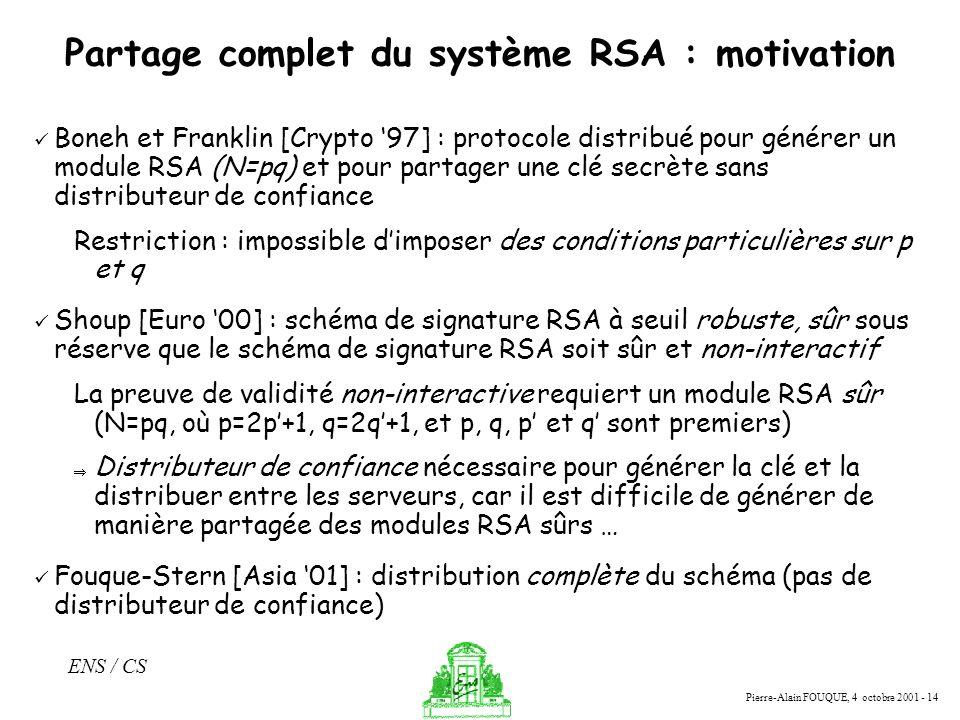 Pierre-Alain FOUQUE, 4 octobre 2001 - 14 ENS / CS Partage complet du système RSA : motivation Boneh et Franklin [Crypto 97] : protocole distribué pour