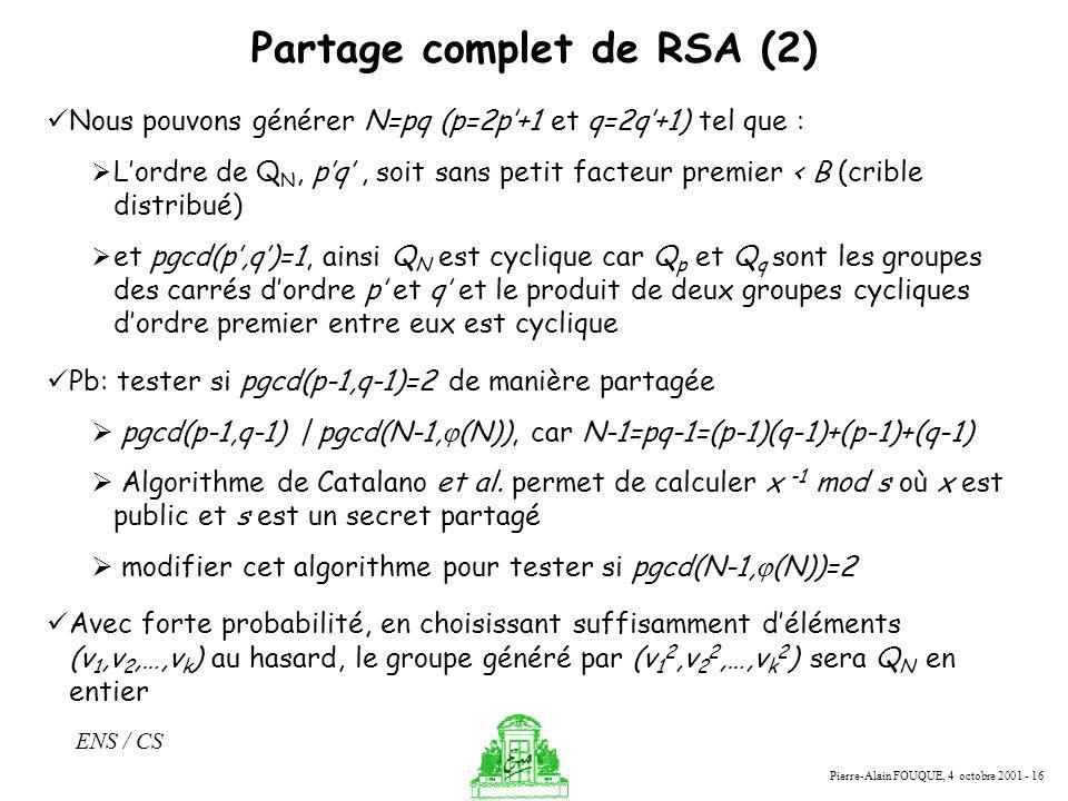 Pierre-Alain FOUQUE, 4 octobre 2001 - 16 ENS / CS Partage complet de RSA (2) Nous pouvons générer N=pq (p=2p+1 et q=2q+1) tel que : Lordre de Q N, pq,