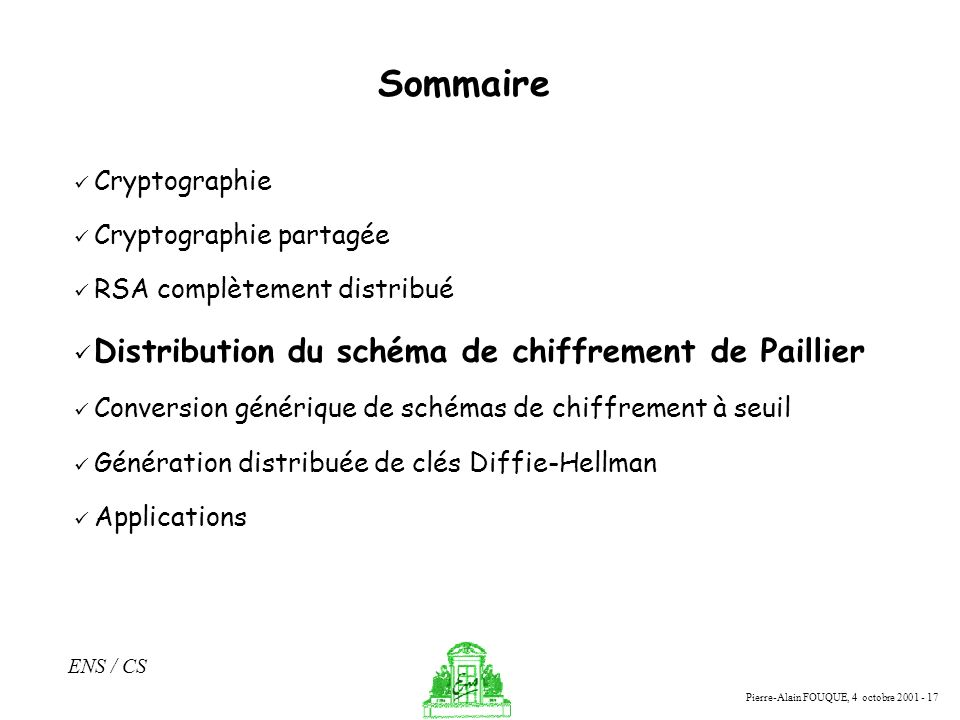 Pierre-Alain FOUQUE, 4 octobre 2001 - 17 ENS / CS Sommaire Cryptographie Cryptographie partagée RSA complètement distribué Distribution du schéma de c