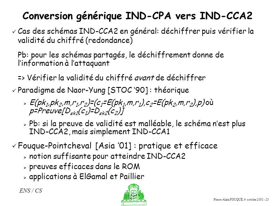 Pierre-Alain FOUQUE, 4 octobre 2001 - 23 ENS / CS Conversion générique IND-CPA vers IND-CCA2 Cas des schémas IND-CCA2 en général: déchiffrer puis véri