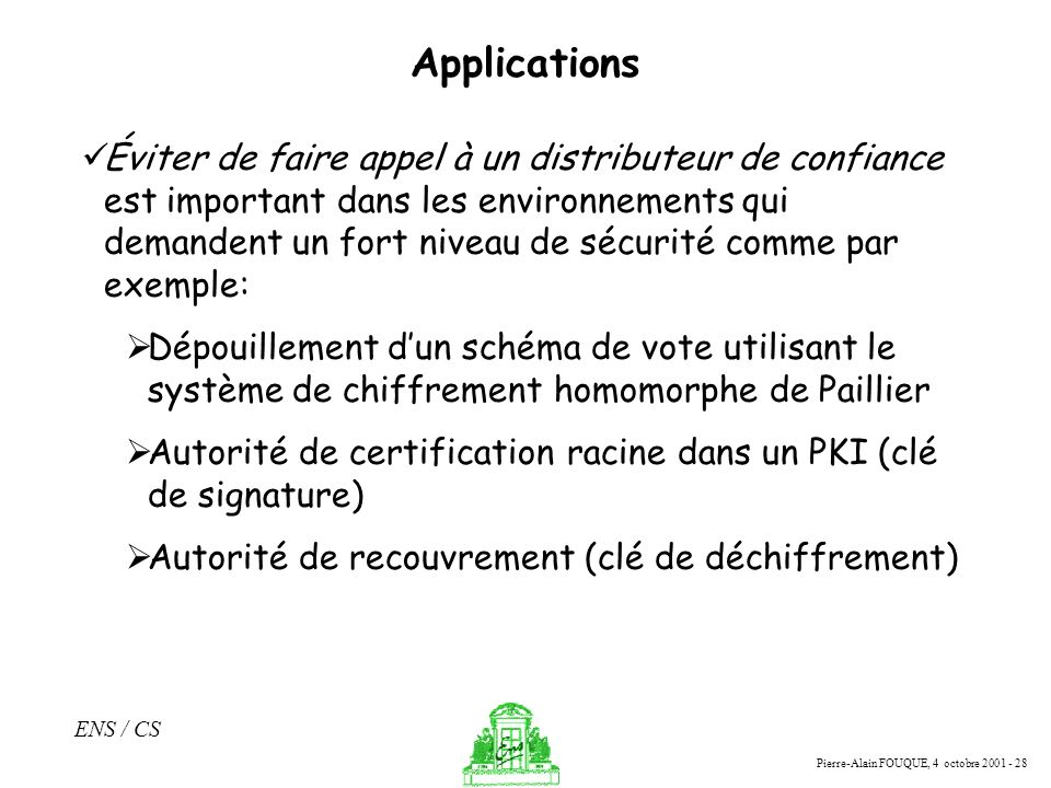 Pierre-Alain FOUQUE, 4 octobre 2001 - 28 ENS / CS Applications Éviter de faire appel à un distributeur de confiance est important dans les environneme