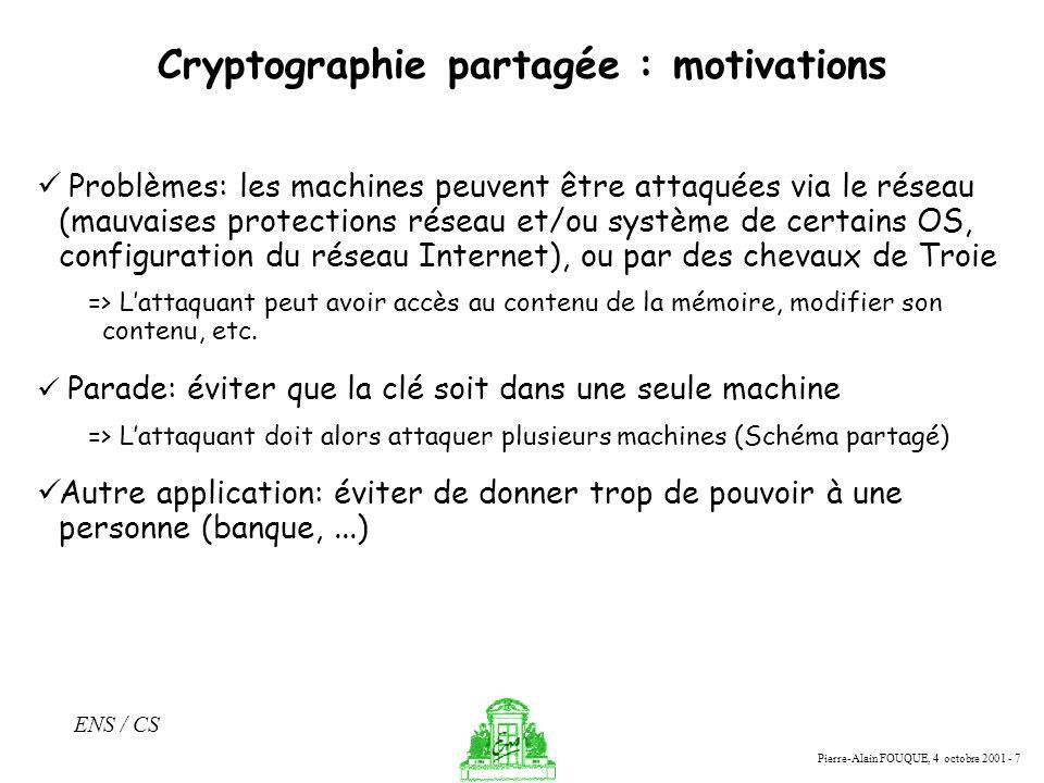 Pierre-Alain FOUQUE, 4 octobre 2001 - 7 ENS / CS Cryptographie partagée : motivations Problèmes: les machines peuvent être attaquées via le réseau (ma
