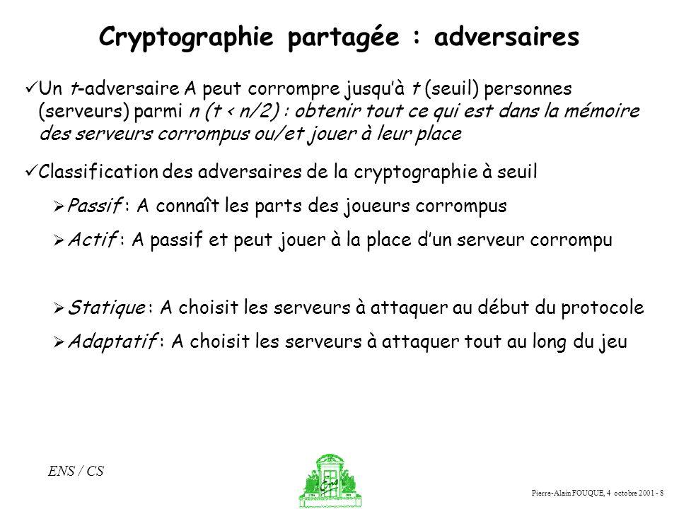 Pierre-Alain FOUQUE, 4 octobre 2001 - 8 ENS / CS Cryptographie partagée : adversaires Un t-adversaire A peut corrompre jusquà t (seuil) personnes (ser