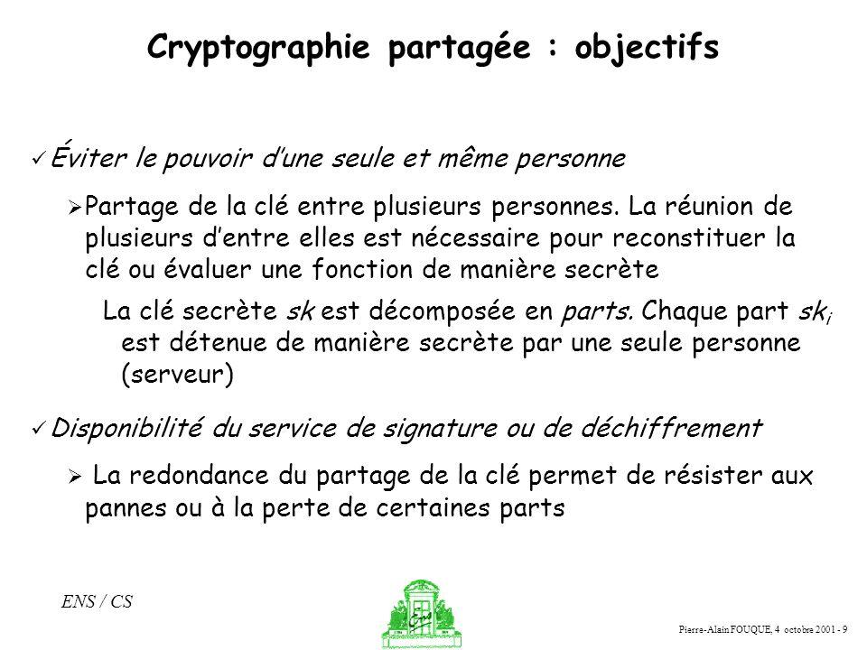 Pierre-Alain FOUQUE, 4 octobre 2001 - 9 ENS / CS Cryptographie partagée : objectifs Éviter le pouvoir dune seule et même personne Partage de la clé en