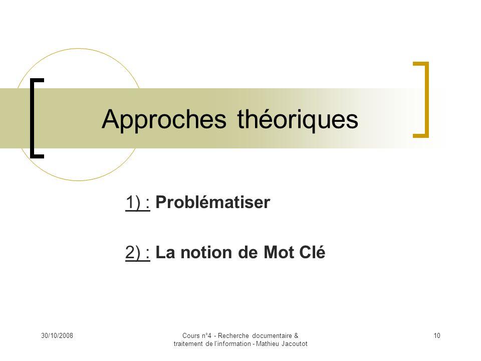 30/10/2008Cours n°4 - Recherche documentaire & traitement de l'information - Mathieu Jacoutot 10 Approches théoriques 1) : Problématiser 2) : La notio